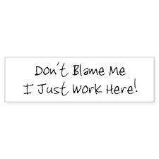 Don't blame me i just work he Bumper Bumper Sticker