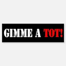 GIMME A TOT! (Bumper Sticker)