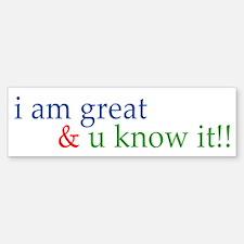 i am great and you know it Bumper Bumper Bumper Sticker