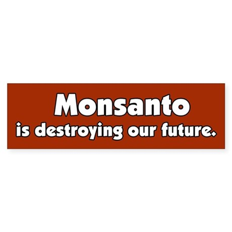 Monsanto is destroying our future Bumper Sticker