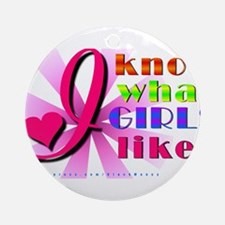 I know what GIRLS like! Ornament (Round)