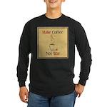 Make coffee, not war! Long Sleeve Dark T-Shirt