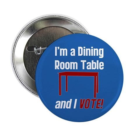 "I'm a Dining Room Table And I Vote 2.25"" Button"