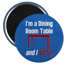 I'm a Dining Room Table And I Vote Magnet