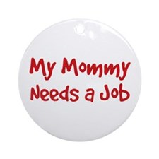 Mommy Needs a Job Ornament (Round)