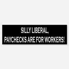 Silly Liberal Paychecks Are For Workers Bumper Bumper Sticker