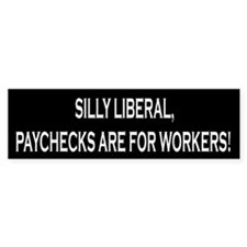 Silly Liberal Paychecks Are For Workers Car Sticker