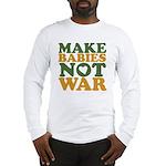Make Babies Not War Long Sleeve T-Shirt