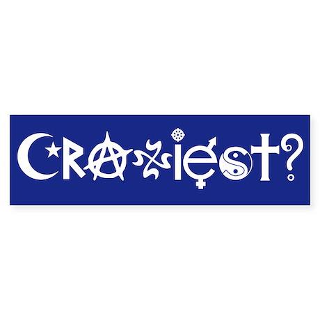 Craziest? Bumper Sticker