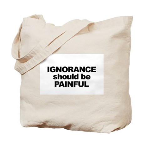 Ignorance Should be Painful Tote Bag