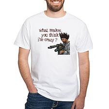 what makes you think I'm crazy? Shirt