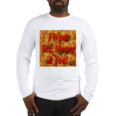 I Want Sex, Money & You! Long Sleeve T-Shirt