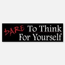 DARE To Think For Yourself - Bumper Bumper Sticker