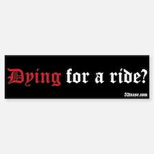 Dying For A Ride? Bumper Bumper Bumper Sticker