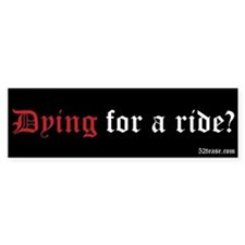 Dying For A Ride? Bumper Bumper Sticker