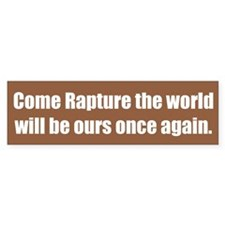 Come Rapture the world will be ours once again.
