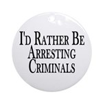Rather Arrest Criminals Ornament (Round)