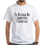 Rather Arrest Criminals White T-Shirt