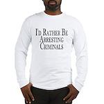 Rather Arrest Criminals Long Sleeve T-Shirt