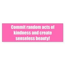 Commit random acts of kindness and create senseles