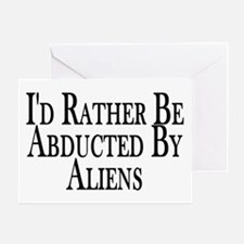 Rather Be Abducted By Aliens Greeting Card