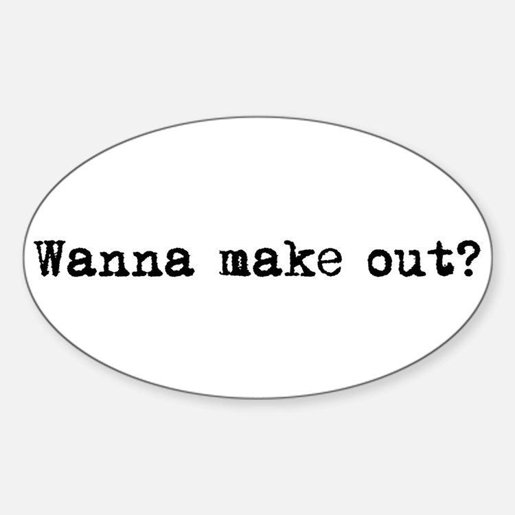 Wanna make out? Oval Decal