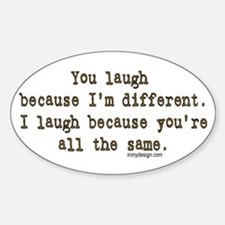 You laugh because ... Oval Decal
