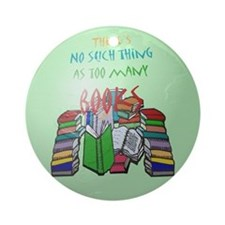 No Such thing as Too Many Books! Ornament (Round)