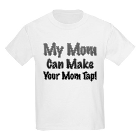 My Mom Can Make Your Mom Tap! Kids Light T-Shirt