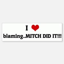 I Love blaming..MITCH DID IT! Bumper Bumper Bumper Sticker