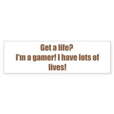 Get a life? I'm a gamer! I have lots of lives!