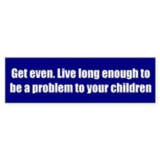 Get even. Live long enough to be a problem to your