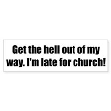 Get the hell out of my way. I'm late for church!