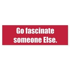 Go fascinate someone Else.