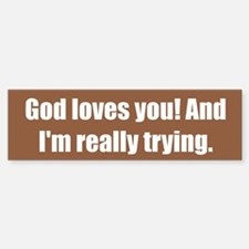God loves you! And I'm really trying.