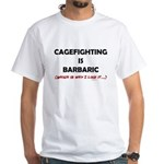 Cagefighting is Barbaric - an White T-Shirt