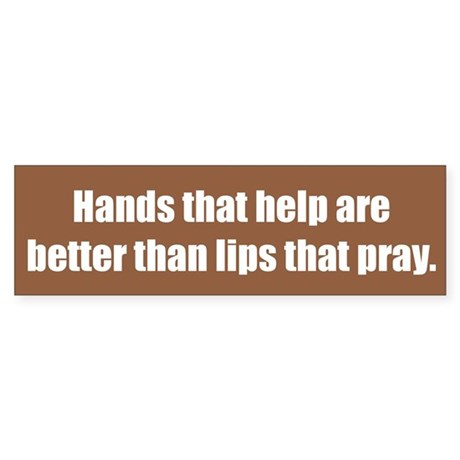 Hands that help are better than lips that pray. by ...