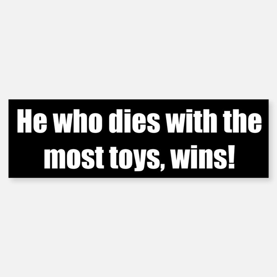 He who dies with the most toys, wins!