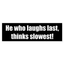 He who laughs last, thinks slowest!