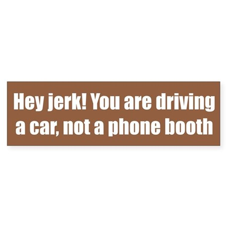 Hey jerk! You are driving a car, not a phone booth