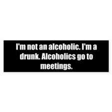I'm not an alcoholic. I'm a drunk. Alcoholics go t