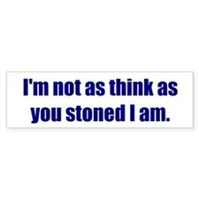 I'm not as think as you stoned I am.