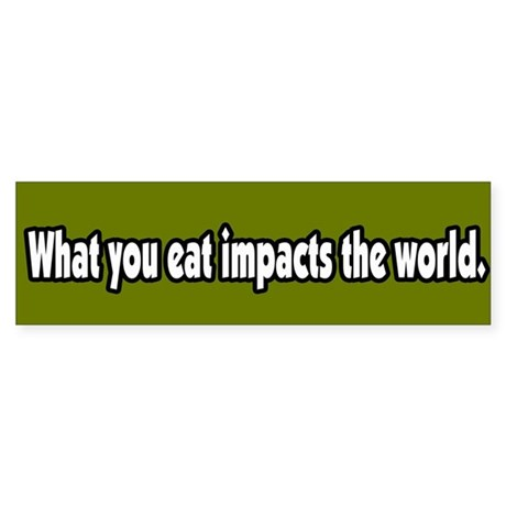 What You Eat Impacts the World Bumper Sticker