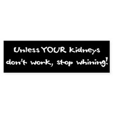 Unless YOUR Kidneys Don't Wor Bumper Bumper Sticker