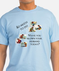 Have you blown your husband t T-Shirt