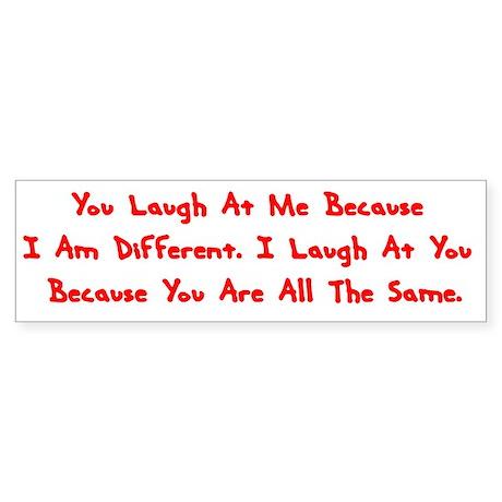 I Laugh At You..... Bumper Sticker