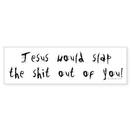 Jesus would slap... Bumper Sticker