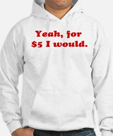 Yeah, For $5 I Would Hoodie