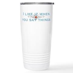 I Like It When You Say Things Travel Mug
