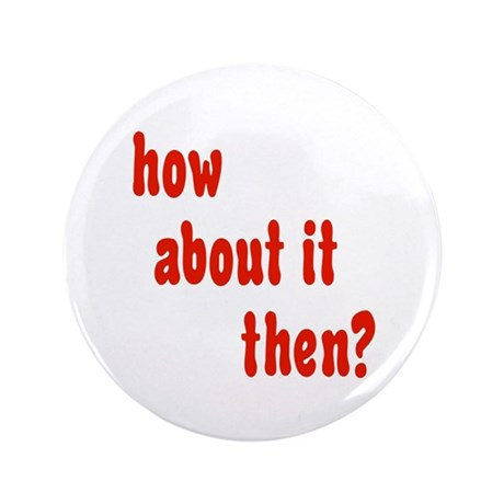 """how about it then? 3.5"""" Button (100 pack)"""